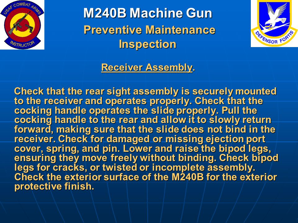 M240B Machine Gun Preventive Maintenance Inspection Receiver Assembly. Receiver Assembly. Check that the rear sight assembly is securely mounted to th