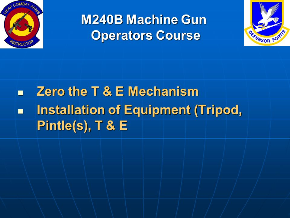M240B Machine Gun Operators Course Zero the T & E Mechanism Zero the T & E Mechanism Installation of Equipment (Tripod, Pintle(s), T & E Installation