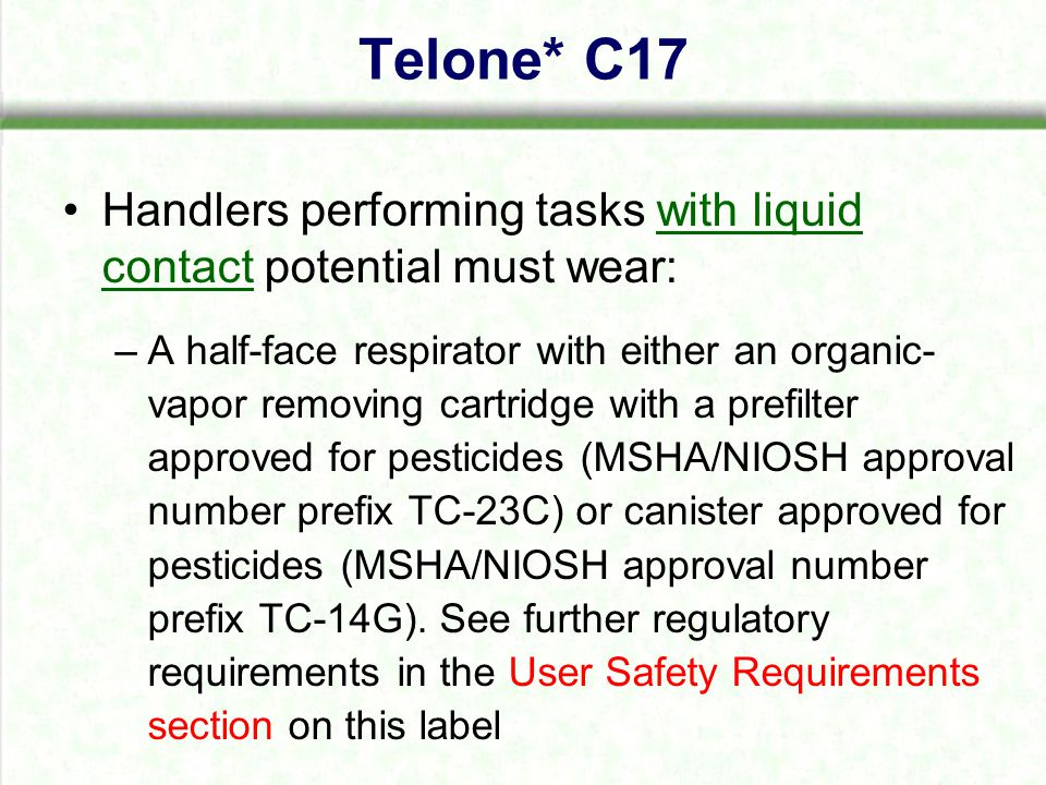 Handlers performing tasks with liquid contact potential must wear: –A half-face respirator with either an organic- vapor removing cartridge with a prefilter approved for pesticides (MSHA/NIOSH approval number prefix TC-23C) or canister approved for pesticides (MSHA/NIOSH approval number prefix TC-14G).