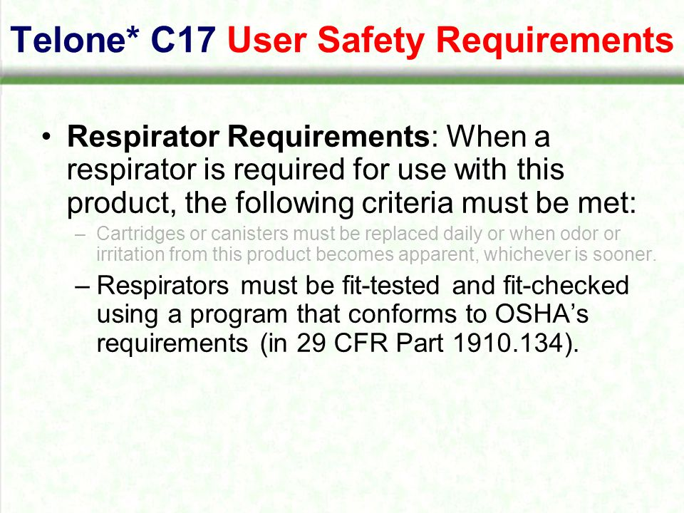 Telone* C17 User Safety Requirements Respirator Requirements: When a respirator is required for use with this product, the following criteria must be met: –Cartridges or canisters must be replaced daily or when odor or irritation from this product becomes apparent, whichever is sooner.