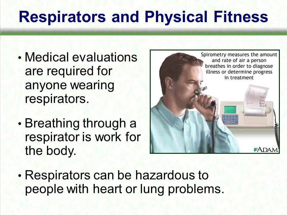 Respirators and Physical Fitness Medical evaluations are required for anyone wearing respirators.