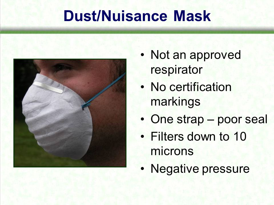 Dust/Nuisance Mask Not an approved respirator No certification markings One strap – poor seal Filters down to 10 microns Negative pressure