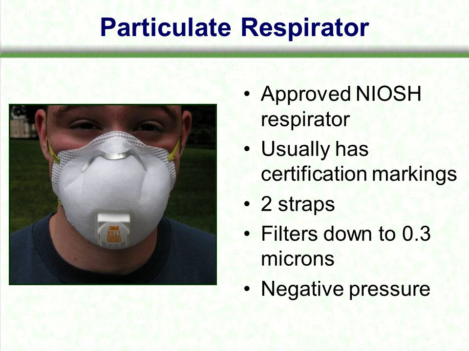 Particulate Respirator Approved NIOSH respirator Usually has certification markings 2 straps Filters down to 0.3 microns Negative pressure