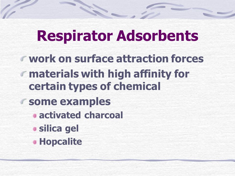 Respirator Adsorbents work on surface attraction forces materials with high affinity for certain types of chemical some examples activated charcoal silica gel Hopcalite