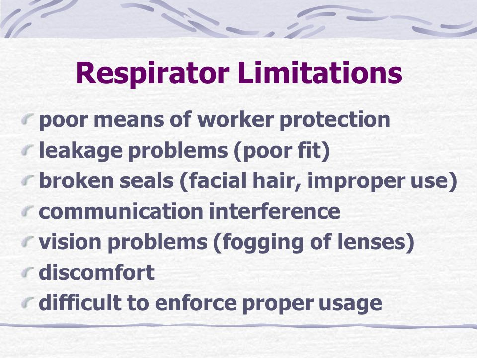 Respirator Limitations poor means of worker protection leakage problems (poor fit) broken seals (facial hair, improper use) communication interference vision problems (fogging of lenses) discomfort difficult to enforce proper usage
