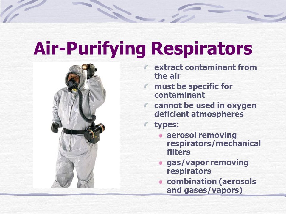 Air-Purifying Respirators extract contaminant from the air must be specific for contaminant cannot be used in oxygen deficient atmospheres types: aerosol removing respirators/mechanical filters gas/vapor removing respirators combination (aerosols and gases/vapors)