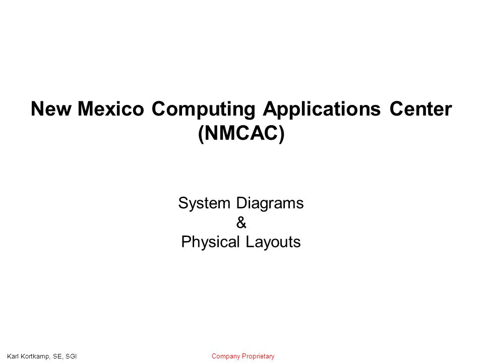 Company Proprietary Karl Kortkamp, SE, SGI New Mexico Computing Applications Center (NMCAC) System Diagrams & Physical Layouts