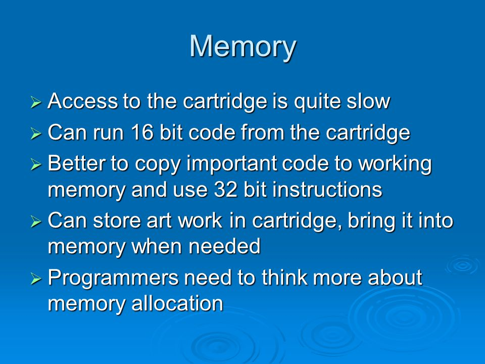 Memory Access to the cartridge is quite slow Access to the cartridge is quite slow Can run 16 bit code from the cartridge Can run 16 bit code from the cartridge Better to copy important code to working memory and use 32 bit instructions Better to copy important code to working memory and use 32 bit instructions Can store art work in cartridge, bring it into memory when needed Can store art work in cartridge, bring it into memory when needed Programmers need to think more about memory allocation Programmers need to think more about memory allocation