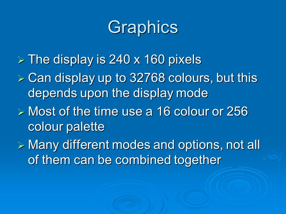 Graphics The display is 240 x 160 pixels The display is 240 x 160 pixels Can display up to 32768 colours, but this depends upon the display mode Can display up to 32768 colours, but this depends upon the display mode Most of the time use a 16 colour or 256 colour palette Most of the time use a 16 colour or 256 colour palette Many different modes and options, not all of them can be combined together Many different modes and options, not all of them can be combined together