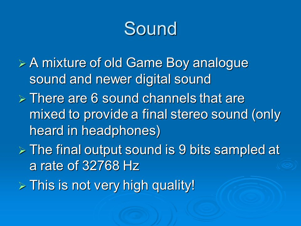Sound A mixture of old Game Boy analogue sound and newer digital sound A mixture of old Game Boy analogue sound and newer digital sound There are 6 sound channels that are mixed to provide a final stereo sound (only heard in headphones) There are 6 sound channels that are mixed to provide a final stereo sound (only heard in headphones) The final output sound is 9 bits sampled at a rate of 32768 Hz The final output sound is 9 bits sampled at a rate of 32768 Hz This is not very high quality.