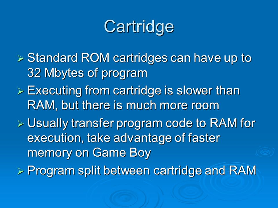 Cartridge Standard ROM cartridges can have up to 32 Mbytes of program Standard ROM cartridges can have up to 32 Mbytes of program Executing from cartridge is slower than RAM, but there is much more room Executing from cartridge is slower than RAM, but there is much more room Usually transfer program code to RAM for execution, take advantage of faster memory on Game Boy Usually transfer program code to RAM for execution, take advantage of faster memory on Game Boy Program split between cartridge and RAM Program split between cartridge and RAM
