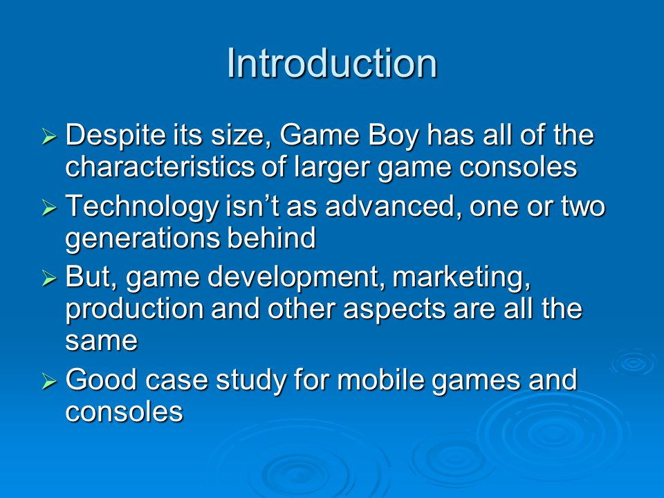 Introduction Despite its size, Game Boy has all of the characteristics of larger game consoles Despite its size, Game Boy has all of the characteristics of larger game consoles Technology isnt as advanced, one or two generations behind Technology isnt as advanced, one or two generations behind But, game development, marketing, production and other aspects are all the same But, game development, marketing, production and other aspects are all the same Good case study for mobile games and consoles Good case study for mobile games and consoles