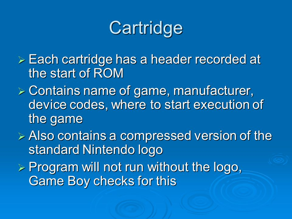Cartridge Each cartridge has a header recorded at the start of ROM Each cartridge has a header recorded at the start of ROM Contains name of game, manufacturer, device codes, where to start execution of the game Contains name of game, manufacturer, device codes, where to start execution of the game Also contains a compressed version of the standard Nintendo logo Also contains a compressed version of the standard Nintendo logo Program will not run without the logo, Game Boy checks for this Program will not run without the logo, Game Boy checks for this