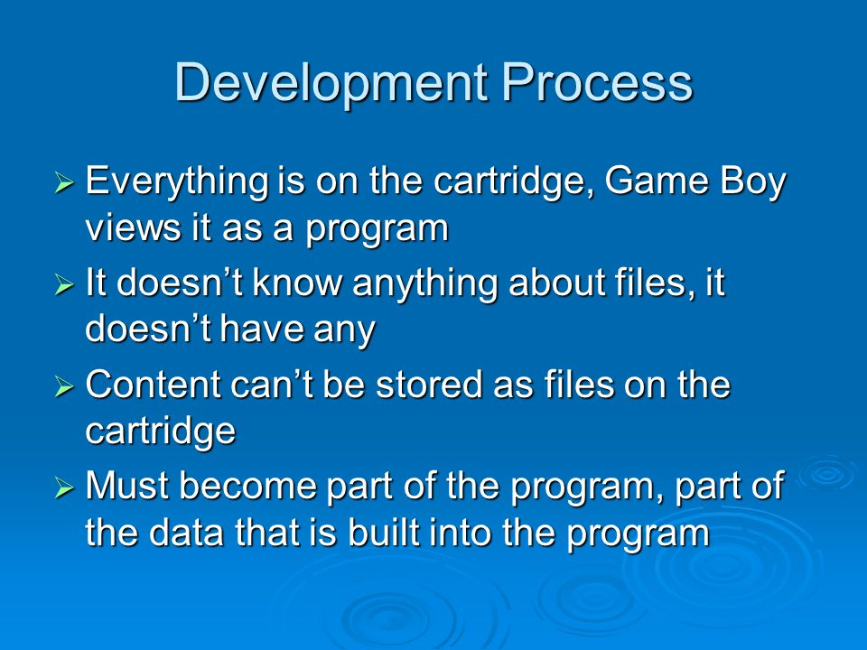 Development Process Everything is on the cartridge, Game Boy views it as a program Everything is on the cartridge, Game Boy views it as a program It doesnt know anything about files, it doesnt have any It doesnt know anything about files, it doesnt have any Content cant be stored as files on the cartridge Content cant be stored as files on the cartridge Must become part of the program, part of the data that is built into the program Must become part of the program, part of the data that is built into the program