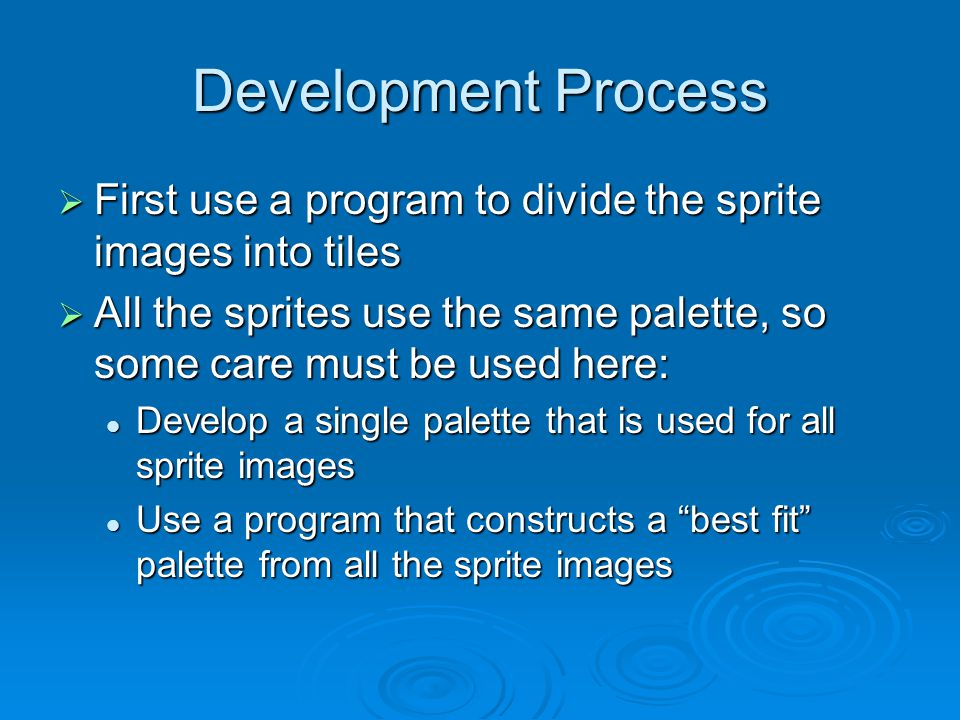 Development Process First use a program to divide the sprite images into tiles First use a program to divide the sprite images into tiles All the sprites use the same palette, so some care must be used here: All the sprites use the same palette, so some care must be used here: Develop a single palette that is used for all sprite images Develop a single palette that is used for all sprite images Use a program that constructs a best fit palette from all the sprite images Use a program that constructs a best fit palette from all the sprite images