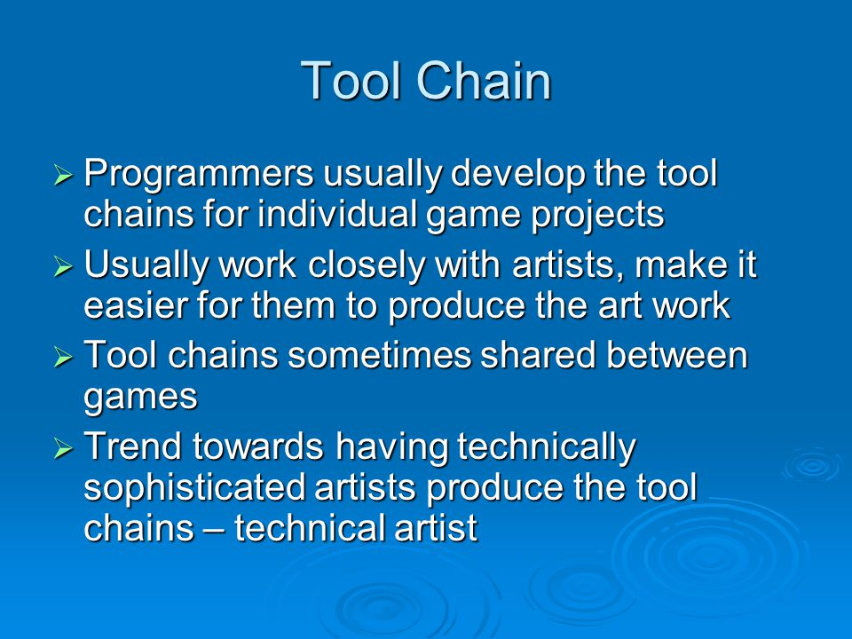 Tool Chain Programmers usually develop the tool chains for individual game projects Programmers usually develop the tool chains for individual game projects Usually work closely with artists, make it easier for them to produce the art work Usually work closely with artists, make it easier for them to produce the art work Tool chains sometimes shared between games Tool chains sometimes shared between games Trend towards having technically sophisticated artists produce the tool chains – technical artist Trend towards having technically sophisticated artists produce the tool chains – technical artist