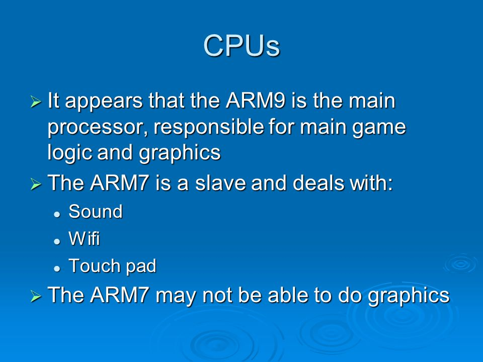 CPUs It appears that the ARM9 is the main processor, responsible for main game logic and graphics It appears that the ARM9 is the main processor, responsible for main game logic and graphics The ARM7 is a slave and deals with: The ARM7 is a slave and deals with: Sound Sound Wifi Wifi Touch pad Touch pad The ARM7 may not be able to do graphics The ARM7 may not be able to do graphics