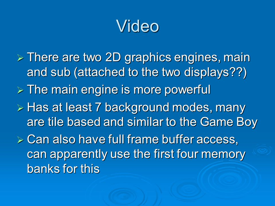 Video There are two 2D graphics engines, main and sub (attached to the two displays??) There are two 2D graphics engines, main and sub (attached to the two displays??) The main engine is more powerful The main engine is more powerful Has at least 7 background modes, many are tile based and similar to the Game Boy Has at least 7 background modes, many are tile based and similar to the Game Boy Can also have full frame buffer access, can apparently use the first four memory banks for this Can also have full frame buffer access, can apparently use the first four memory banks for this