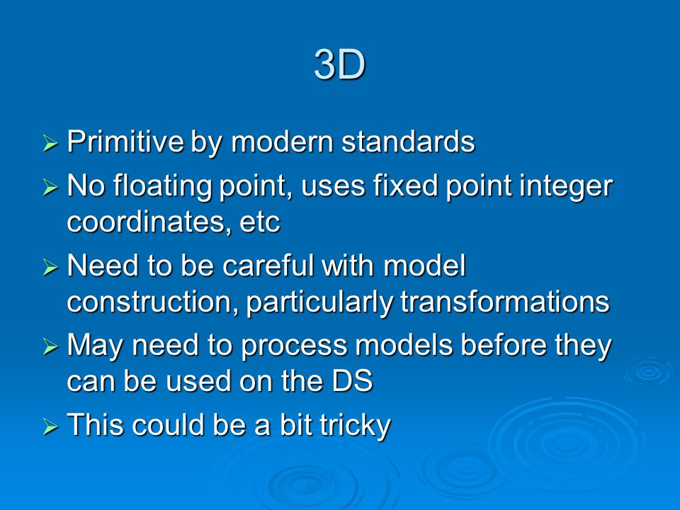 3D Primitive by modern standards Primitive by modern standards No floating point, uses fixed point integer coordinates, etc No floating point, uses fixed point integer coordinates, etc Need to be careful with model construction, particularly transformations Need to be careful with model construction, particularly transformations May need to process models before they can be used on the DS May need to process models before they can be used on the DS This could be a bit tricky This could be a bit tricky