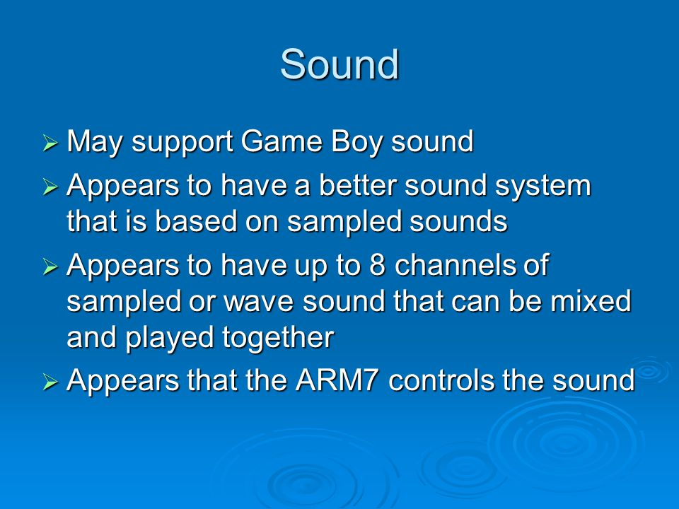 Sound May support Game Boy sound May support Game Boy sound Appears to have a better sound system that is based on sampled sounds Appears to have a better sound system that is based on sampled sounds Appears to have up to 8 channels of sampled or wave sound that can be mixed and played together Appears to have up to 8 channels of sampled or wave sound that can be mixed and played together Appears that the ARM7 controls the sound Appears that the ARM7 controls the sound