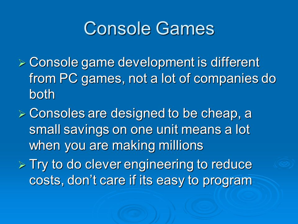 Console Games Console game development is different from PC games, not a lot of companies do both Console game development is different from PC games, not a lot of companies do both Consoles are designed to be cheap, a small savings on one unit means a lot when you are making millions Consoles are designed to be cheap, a small savings on one unit means a lot when you are making millions Try to do clever engineering to reduce costs, dont care if its easy to program Try to do clever engineering to reduce costs, dont care if its easy to program