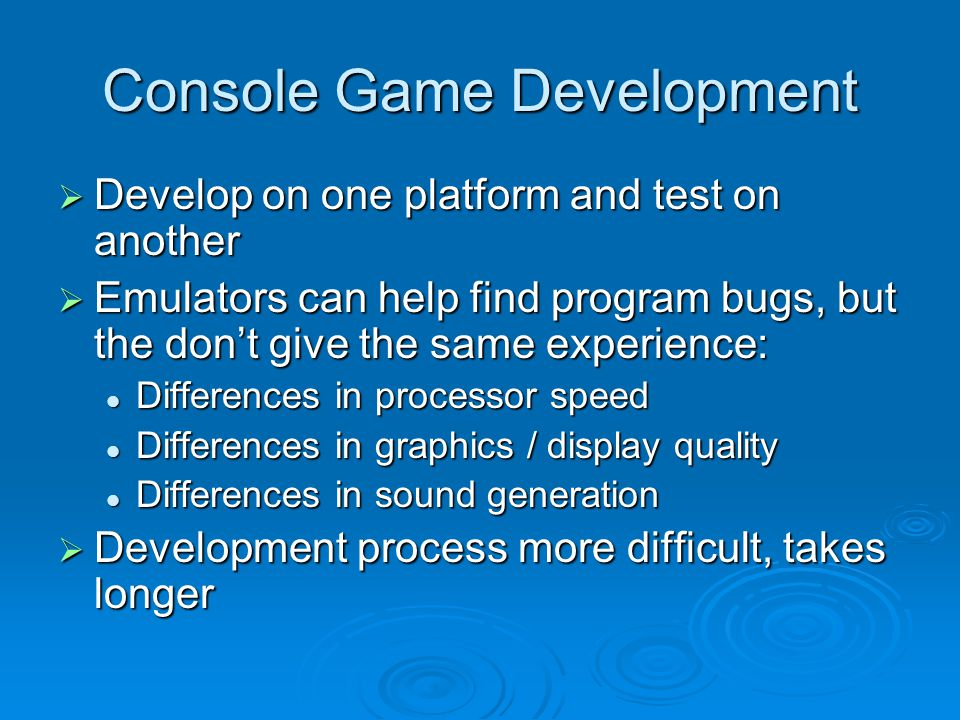 Console Game Development Develop on one platform and test on another Develop on one platform and test on another Emulators can help find program bugs, but the dont give the same experience: Emulators can help find program bugs, but the dont give the same experience: Differences in processor speed Differences in processor speed Differences in graphics / display quality Differences in graphics / display quality Differences in sound generation Differences in sound generation Development process more difficult, takes longer Development process more difficult, takes longer