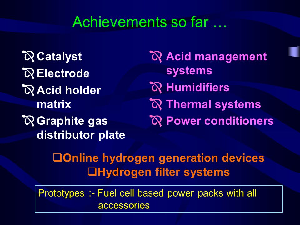 Achievements so far … Catalyst Electrode Acid holder matrix Graphite gas distributor plate Acid management systems Humidifiers Thermal systems Power conditioners Online hydrogen generation devices Hydrogen filter systems Prototypes :- Fuel cell based power packs with all accessories