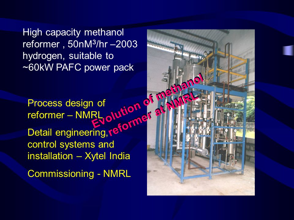 High capacity methanol reformer, 50nM 3 /hr –2003 hydrogen, suitable to ~60kW PAFC power pack Process design of reformer – NMRL Detail engineering, control systems and installation – Xytel India Commissioning - NMRL Evolution of methanol reformer at NMRL