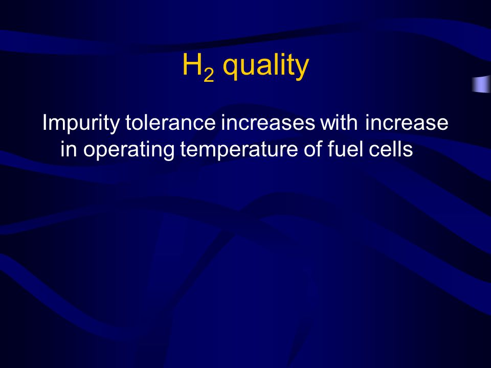 H 2 quality Impurity tolerance increases with increase in operating temperature of fuel cells