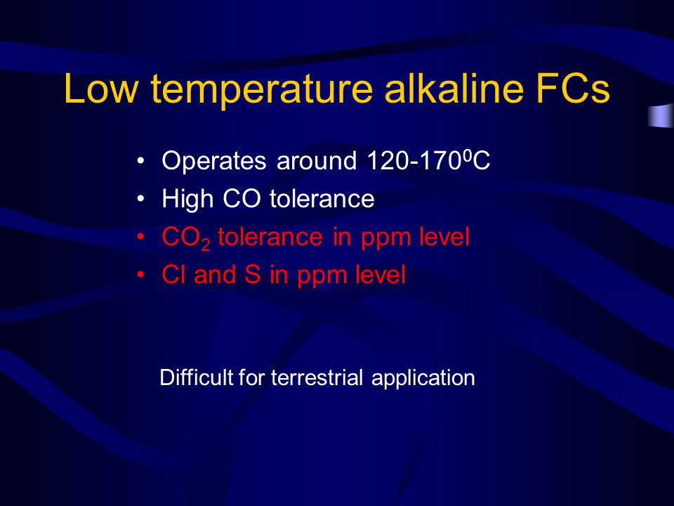 Low temperature alkaline FCs Operates around 120-170 0 C High CO tolerance CO 2 tolerance in ppm level Cl and S in ppm level Difficult for terrestrial application