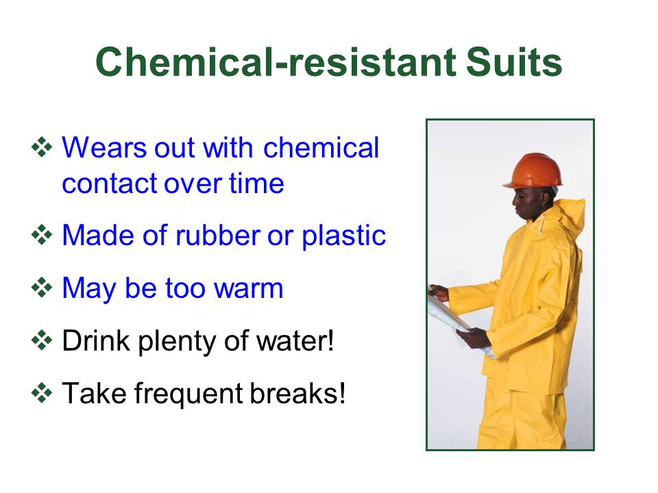 Chemical-resistant Suits Wears out with chemical contact over time Made of rubber or plastic May be too warm Drink plenty of water! Take frequent brea