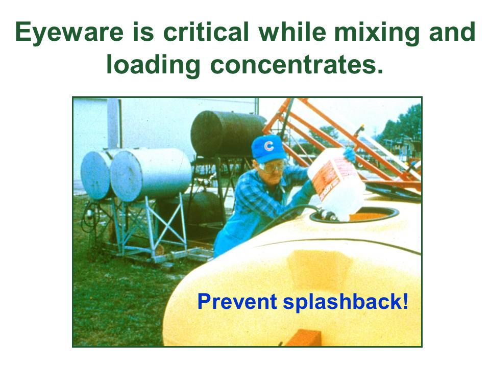 Eyeware is critical while mixing and loading concentrates. Prevent splashback!