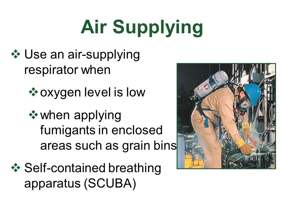 Air Supplying Use an air-supplying respirator when oxygen level is low when applying fumigants in enclosed areas such as grain bins Self-contained bre