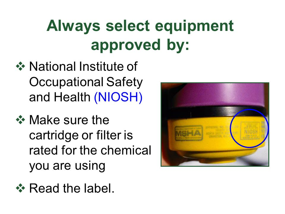 Always select equipment approved by: National Institute of Occupational Safety and Health (NIOSH) Make sure the cartridge or filter is rated for the c