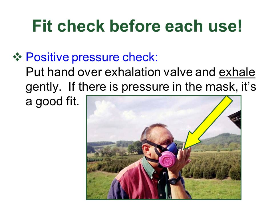 Fit check before each use! Positive pressure check: Put hand over exhalation valve and exhale gently. If there is pressure in the mask, its a good fit