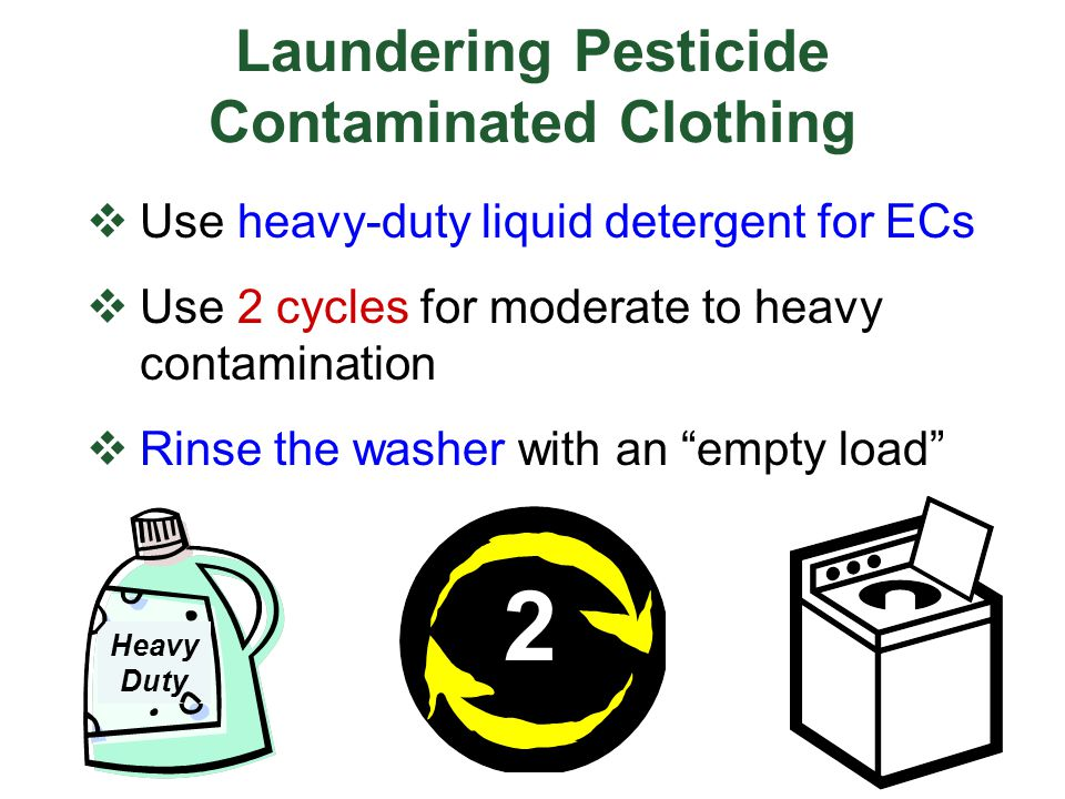 Use heavy-duty liquid detergent for ECs Use 2 cycles for moderate to heavy contamination Rinse the washer with an empty load Laundering Pesticide Cont