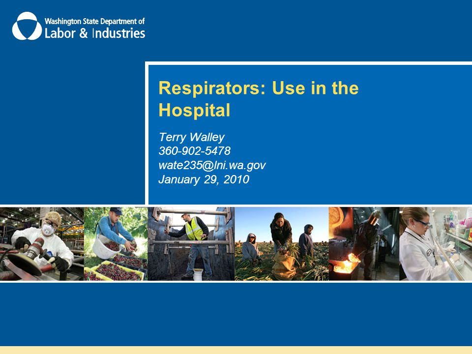 Respirators: Use in the Hospital Terry Walley 360-902-5478 wate235@lni.wa.gov January 29, 2010
