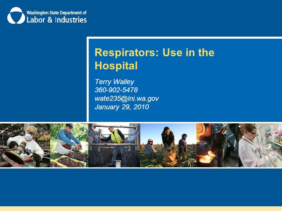Respirators: Use in the Hospital Terry Walley 360-902-5478 wate235@lni.wa.gov January 29, 2010