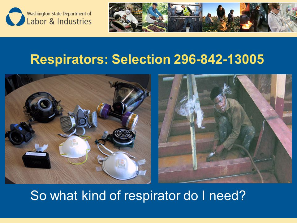 Respirators: Selection 296-842-13005 So what kind of respirator do I need