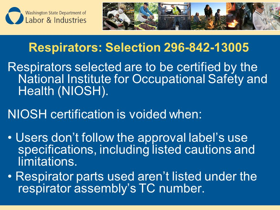 Respirators: Selection 296-842-13005 Respirators selected are to be certified by the National Institute for Occupational Safety and Health (NIOSH). NI