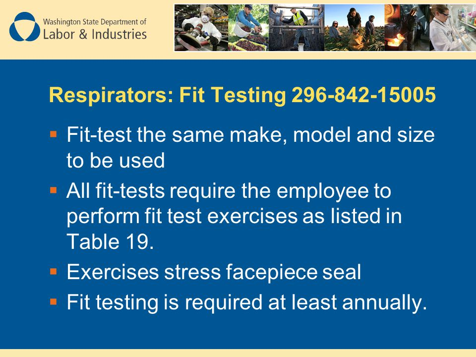 Respirators: Fit Testing 296-842-15005 Fit-test the same make, model and size to be used All fit-tests require the employee to perform fit test exercises as listed in Table 19.