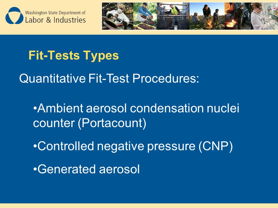 Fit-Tests Types Quantitative Fit-Test Procedures: Ambient aerosol condensation nuclei counter (Portacount) Controlled negative pressure (CNP) Generated aerosol