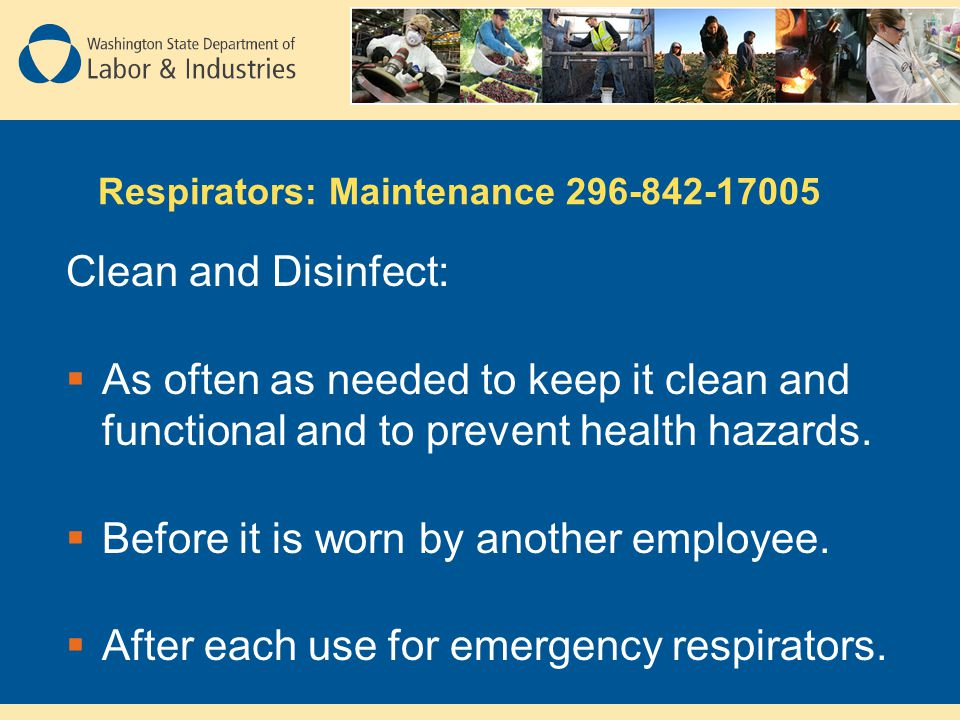 Respirators: Maintenance 296-842-17005 Clean and Disinfect: As often as needed to keep it clean and functional and to prevent health hazards. Before i