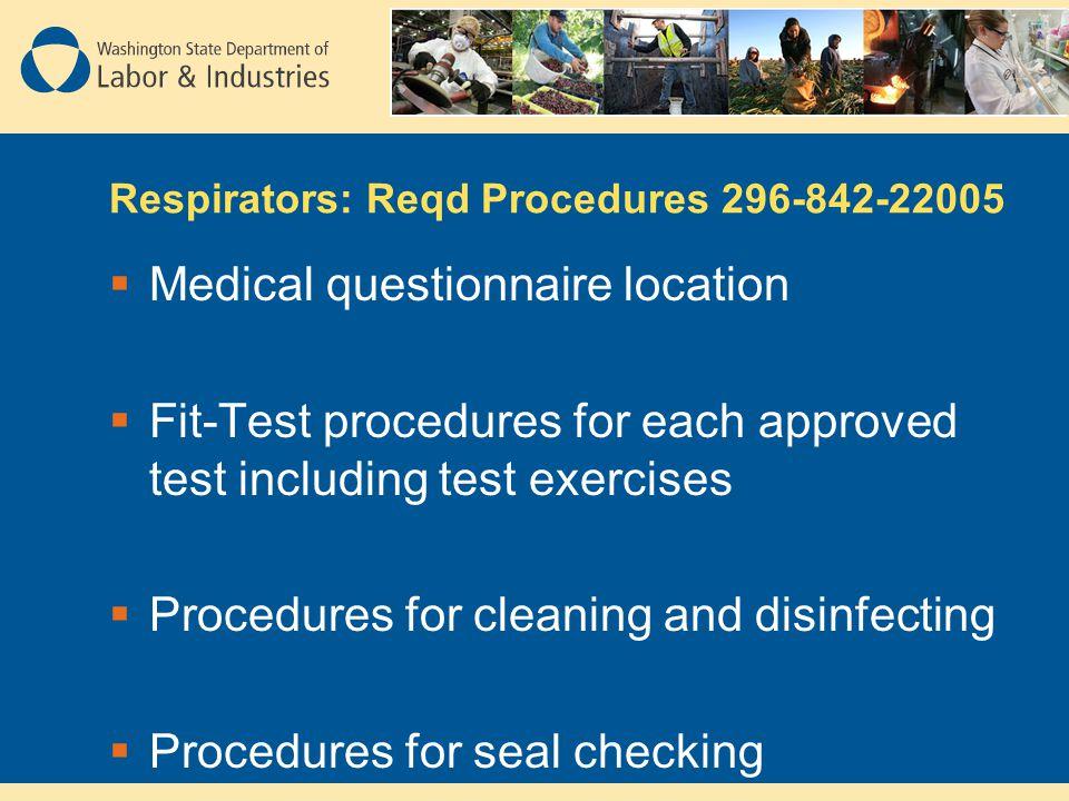 Respirators: Reqd Procedures 296-842-22005 Medical questionnaire location Fit-Test procedures for each approved test including test exercises Procedur