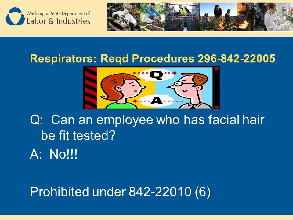 Respirators: Reqd Procedures 296-842-22005 Q: Can an employee who has facial hair be fit tested.