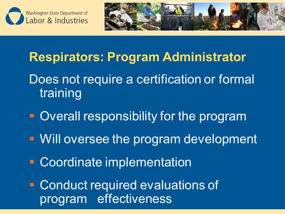 Respirators: Program Administrator Does not require a certification or formal training Overall responsibility for the program Will oversee the program development Coordinate implementation Conduct required evaluations of program effectiveness