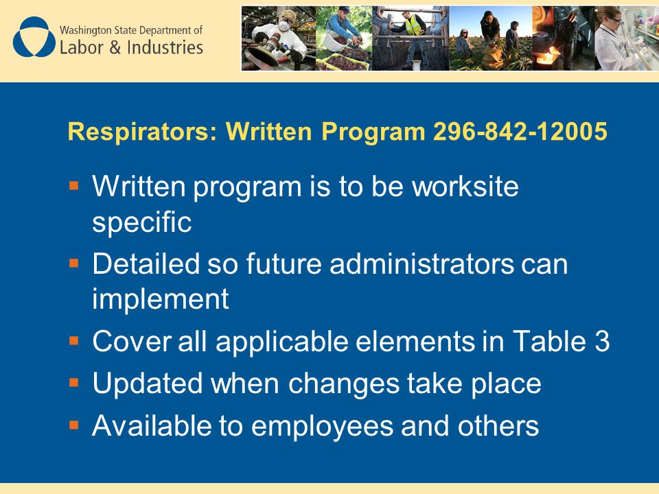 Respirators: Written Program 296-842-12005 Written program is to be worksite specific Detailed so future administrators can implement Cover all applicable elements in Table 3 Updated when changes take place Available to employees and others