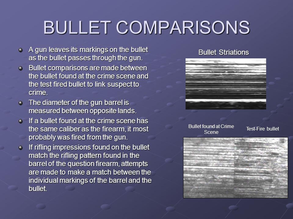 BULLET COMPARISONS A gun leaves its markings on the bullet as the bullet passes through the gun. Bullet comparisons are made between the bullet found