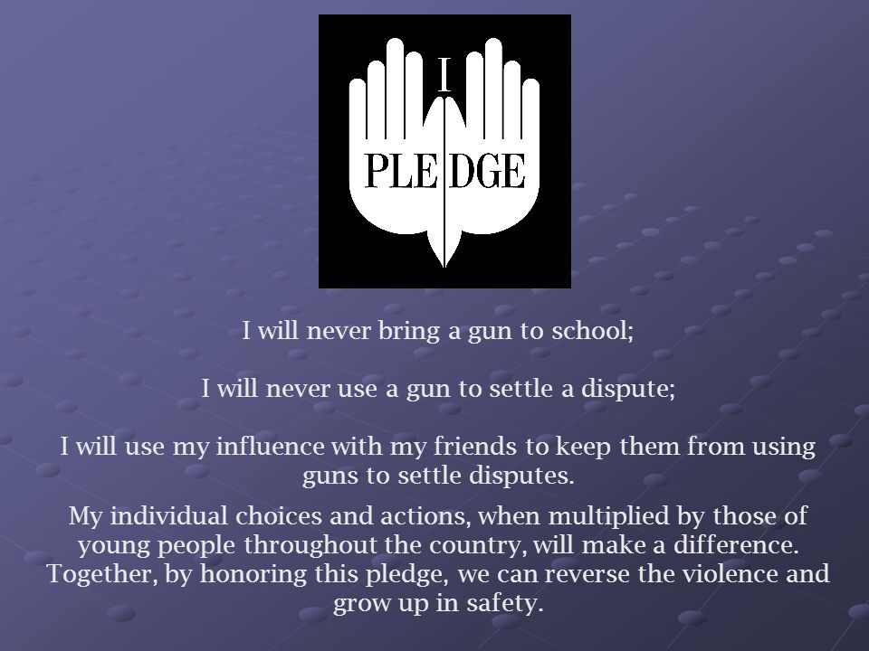 I will never bring a gun to school; I will never use a gun to settle a dispute; I will use my influence with my friends to keep them from using guns t