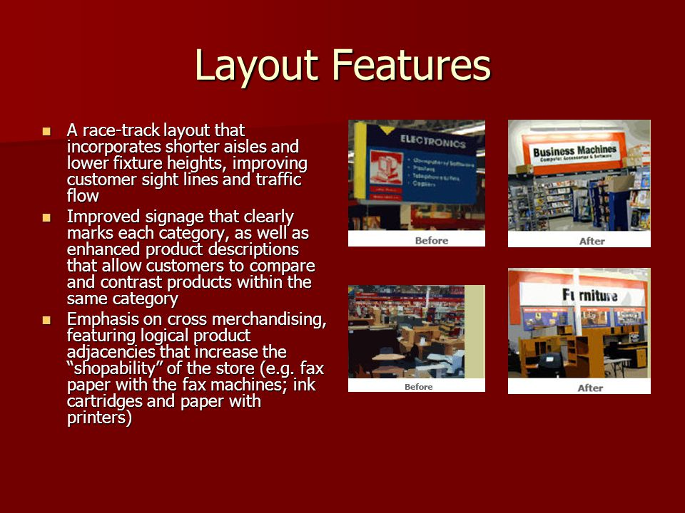 Layout Features A race-track layout that incorporates shorter aisles and lower fixture heights, improving customer sight lines and traffic flow A race